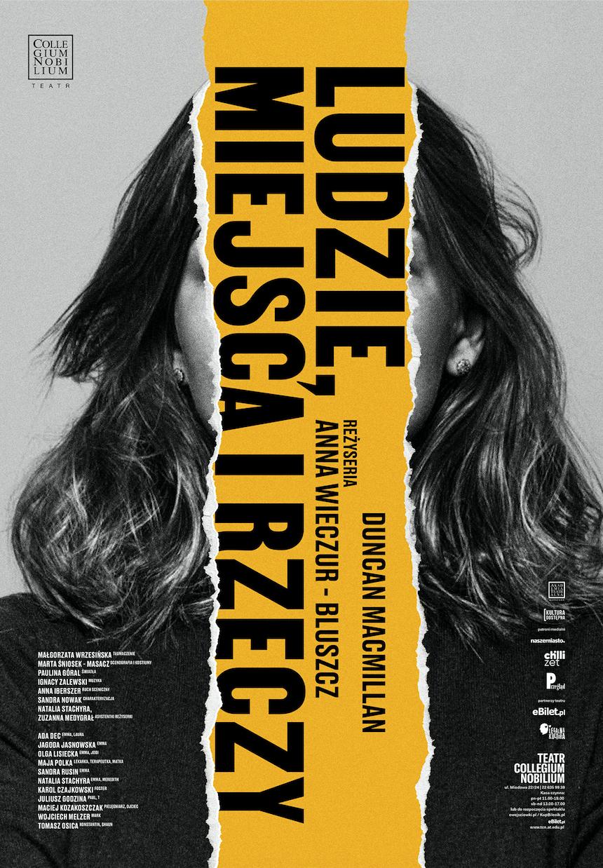 Plakat spektaklu. W centralnej części czarno-biały portret kobiety. Jej twarz nie jest widoczna, ponieważ pionowy pas zdjęcia, na którym była widoczna, jest wyrwany. W tym miejscu przebija żółte tło, na którym widnieją, umiejscowione bokiem: tytuł spektaklu LUDZIE, MIEJSCA I RZECZY, autor tekstu DUNCAN MACMILLAN oraz reżyserka ANNA WIECZUR-BLUSZCZ. W lewym, dolnym rogu nazwiska twórców i aktorów spektaklu, w prawym, dolnym rogu loga patronów medialnych. W lewym, górnym rogu logo Teatru Collegium Nobilium.